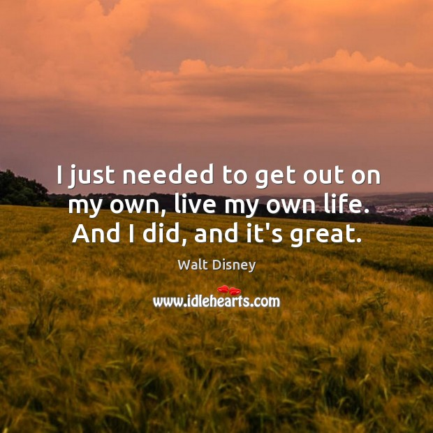 I just needed to get out on my own, live my own life. And I did, and it's great. Image