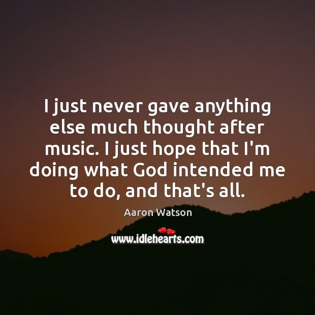 Image, I just never gave anything else much thought after music. I just