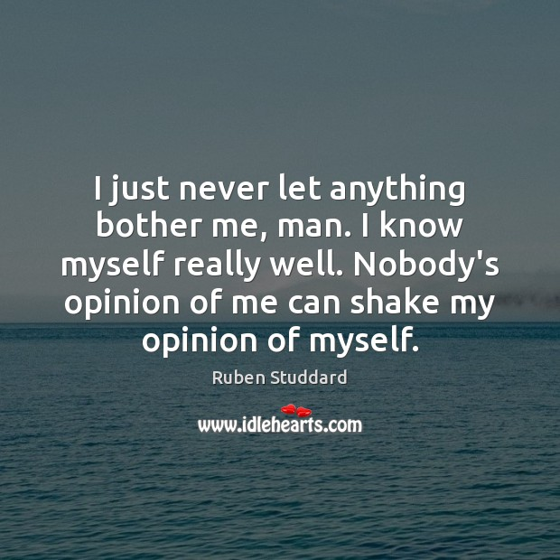 I just never let anything bother me, man. I know myself really Ruben Studdard Picture Quote