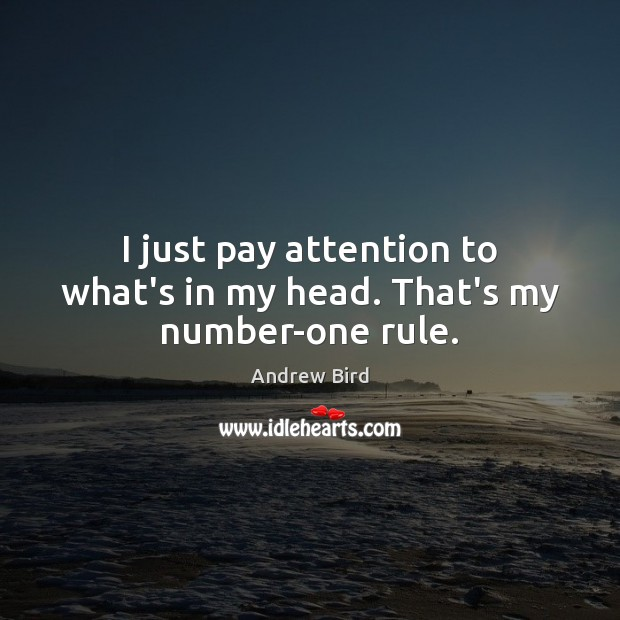 Image, I just pay attention to what's in my head. That's my number-one rule.