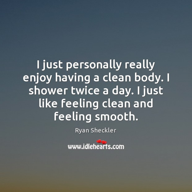 I just personally really enjoy having a clean body. I shower twice Ryan Sheckler Picture Quote