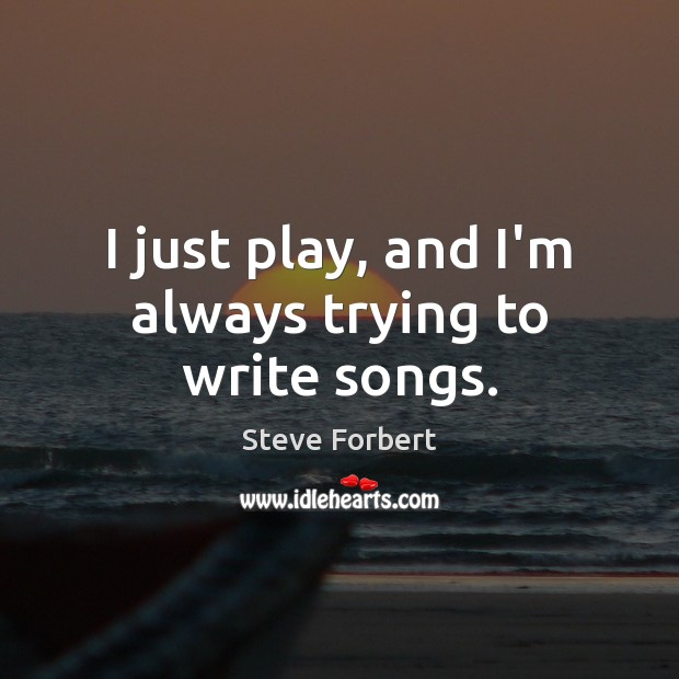 I just play, and I'm always trying to write songs. Image