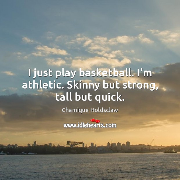I just play basketball. I'm athletic. Skinny but strong, tall but quick. Image