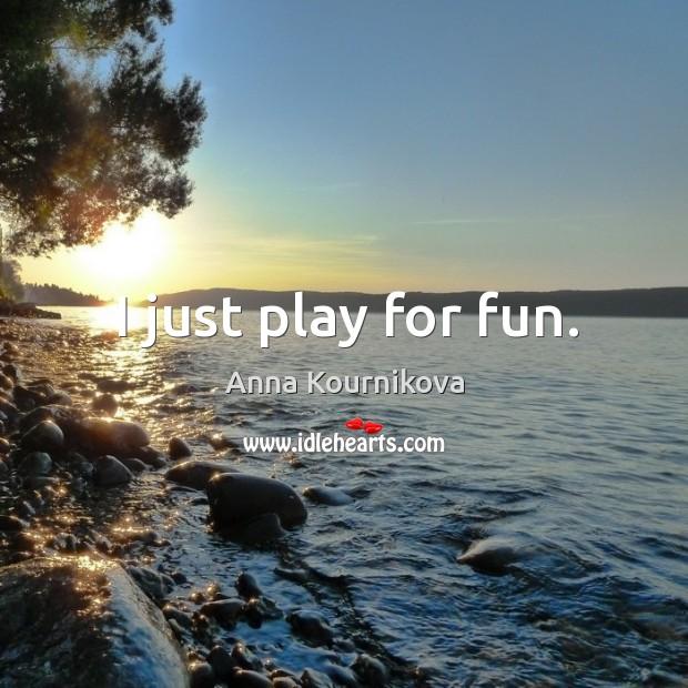 I just play for fun. Anna Kournikova Picture Quote