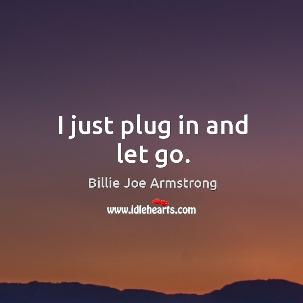 I just plug in and let go. Image