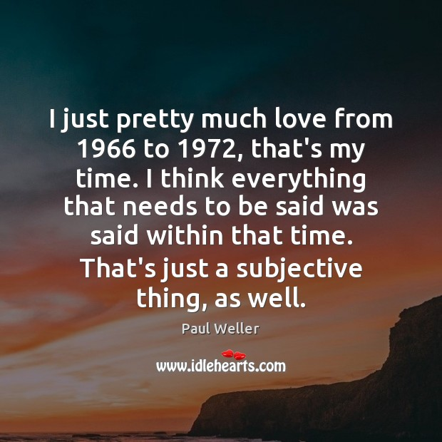 I just pretty much love from 1966 to 1972, that's my time. I think Image