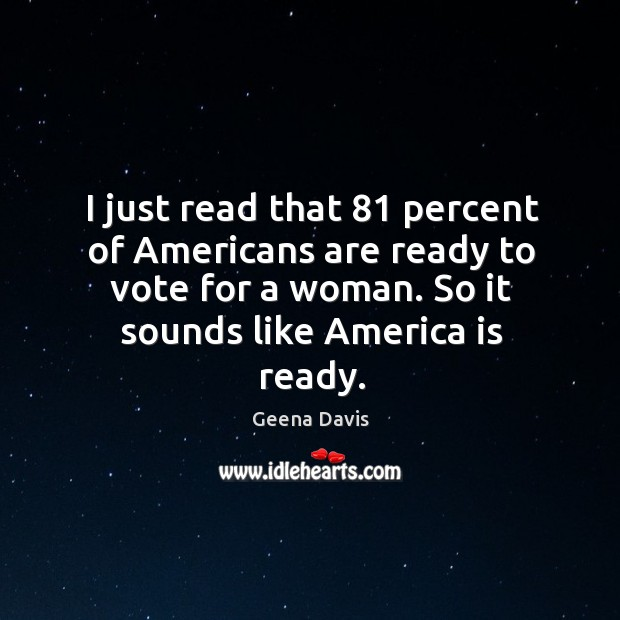 I just read that 81 percent of americans are ready to vote for a woman. Geena Davis Picture Quote