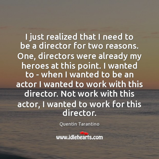 I just realized that I need to be a director for two Quentin Tarantino Picture Quote