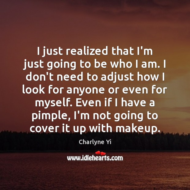 I just realized that I'm just going to be who I am. Image