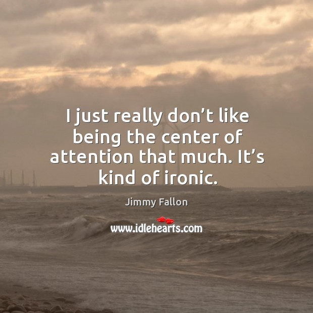 I just really don't like being the center of attention that much. It's kind of ironic. Image