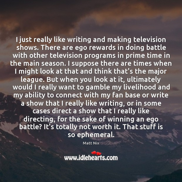 I just really like writing and making television shows. There are ego Image