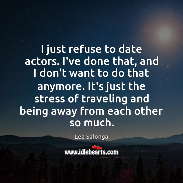 Image, I just refuse to date actors. I've done that, and I don't