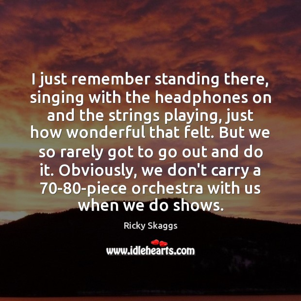 I just remember standing there, singing with the headphones on and the Ricky Skaggs Picture Quote