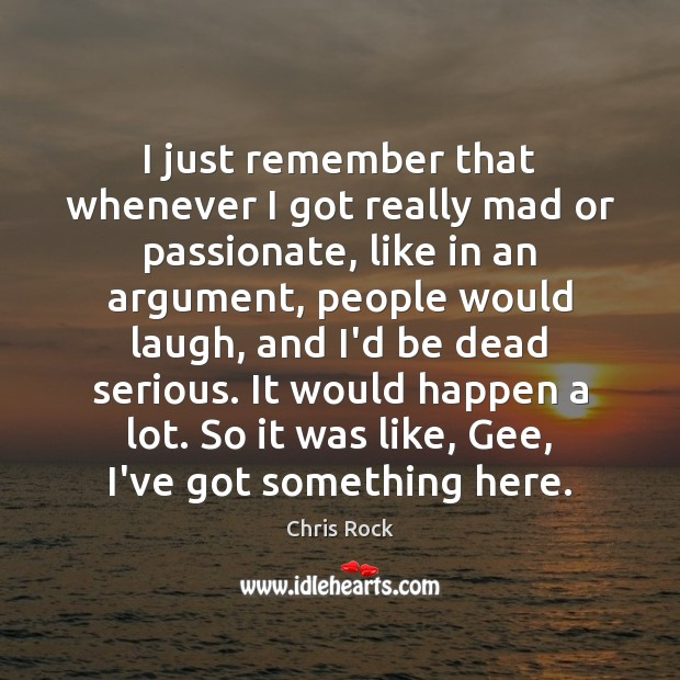 I just remember that whenever I got really mad or passionate, like Chris Rock Picture Quote