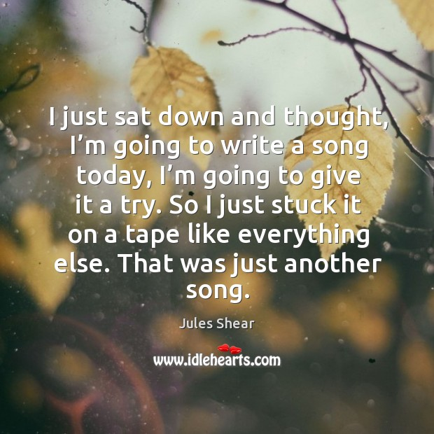 I just sat down and thought, I'm going to write a song today, I'm going to give it a try. Image