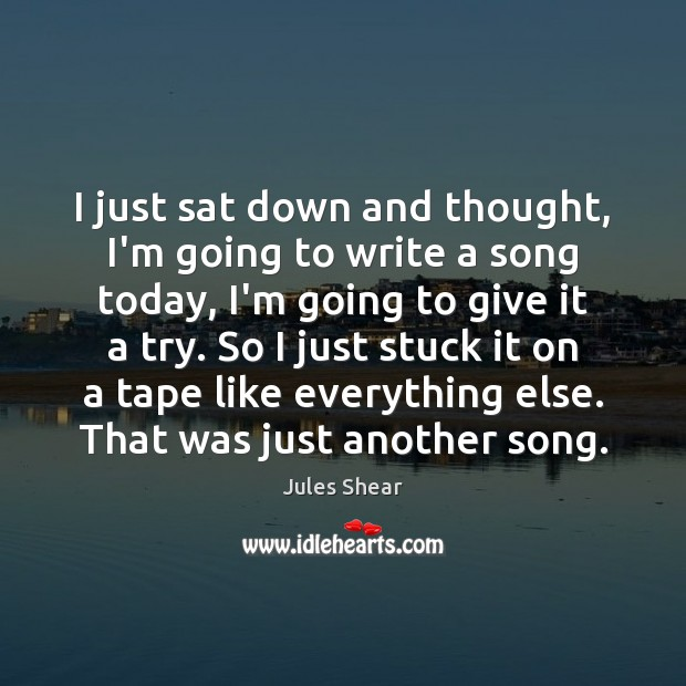 I just sat down and thought, I'm going to write a song Image