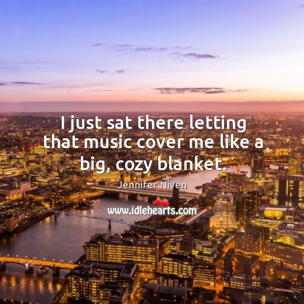 I just sat there letting that music cover me like a big, cozy blanket. Jennifer Niven Picture Quote