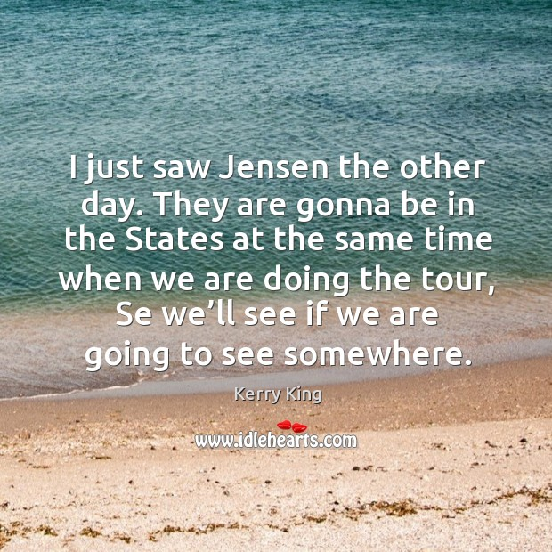 I just saw jensen the other day. They are gonna be in the states at the same time when Kerry King Picture Quote