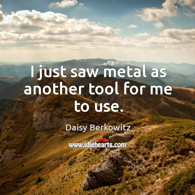 I just saw metal as another tool for me to use. Image
