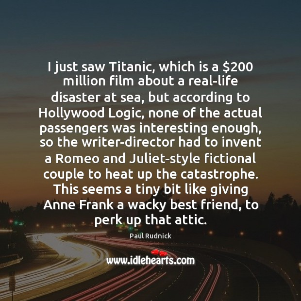 I just saw Titanic, which is a $200 million film about a real-life Logic Quotes Image
