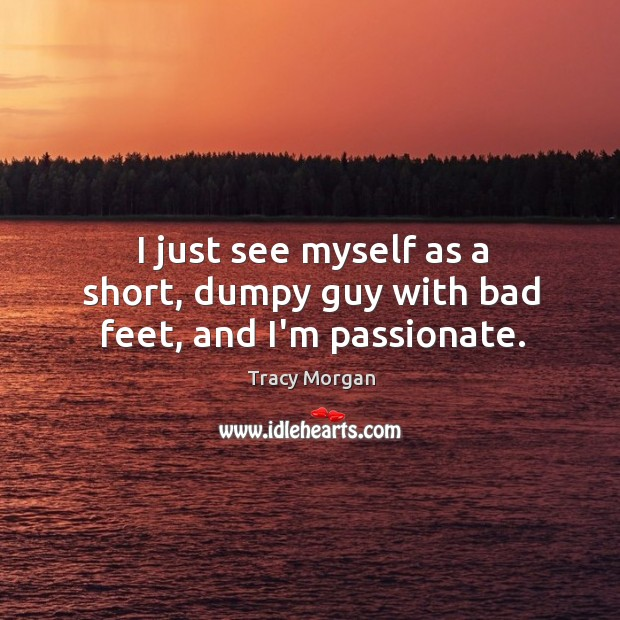 I just see myself as a short, dumpy guy with bad feet, and I'm passionate. Image