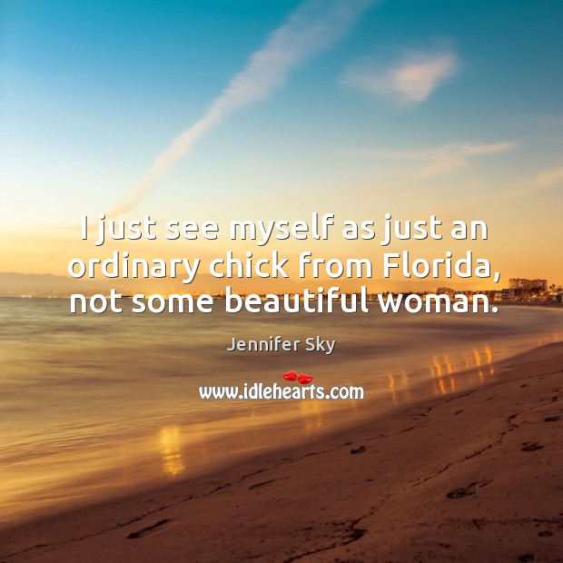 I just see myself as just an ordinary chick from florida, not some beautiful woman. Jennifer Sky Picture Quote