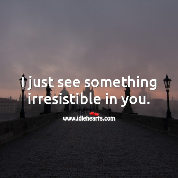 I just see something irresistible in you. Funny Love Quotes Image