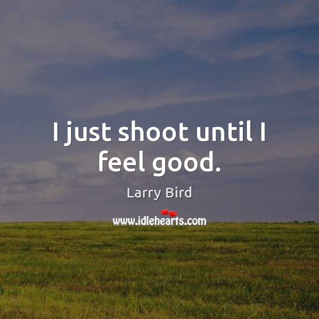 I just shoot until I feel good. Larry Bird Picture Quote