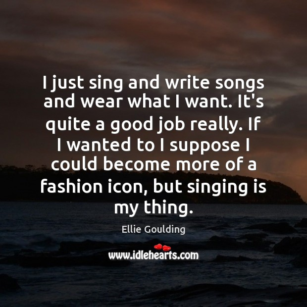 I just sing and write songs and wear what I want. It's Ellie Goulding Picture Quote