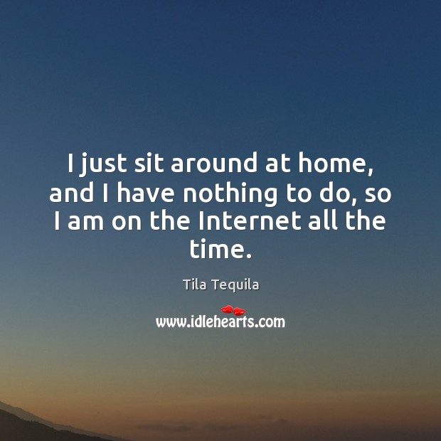 I just sit around at home, and I have nothing to do, so I am on the Internet all the time. Image