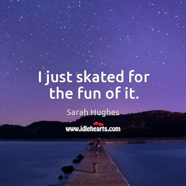 I just skated for the fun of it. Image