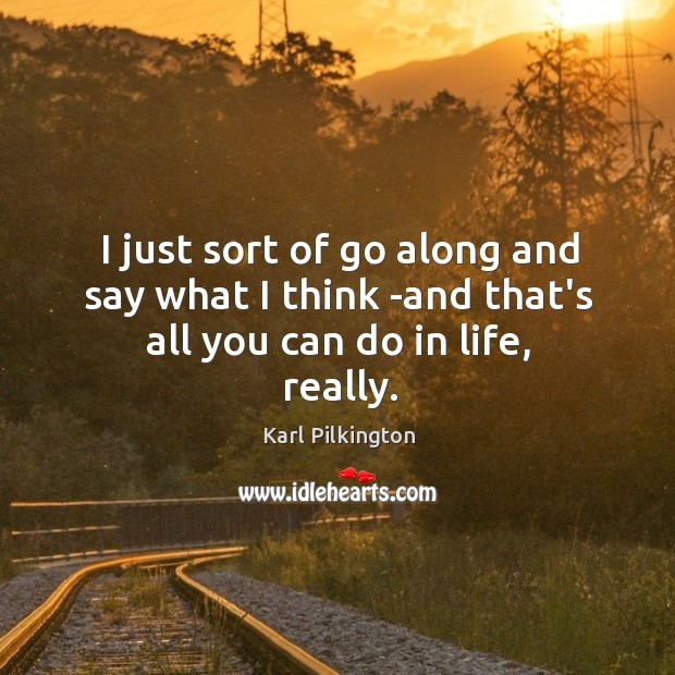I just sort of go along and say what I think -and that's all you can do in life, really. Image