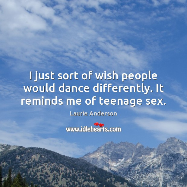 I just sort of wish people would dance differently. It reminds me of teenage sex. Laurie Anderson Picture Quote