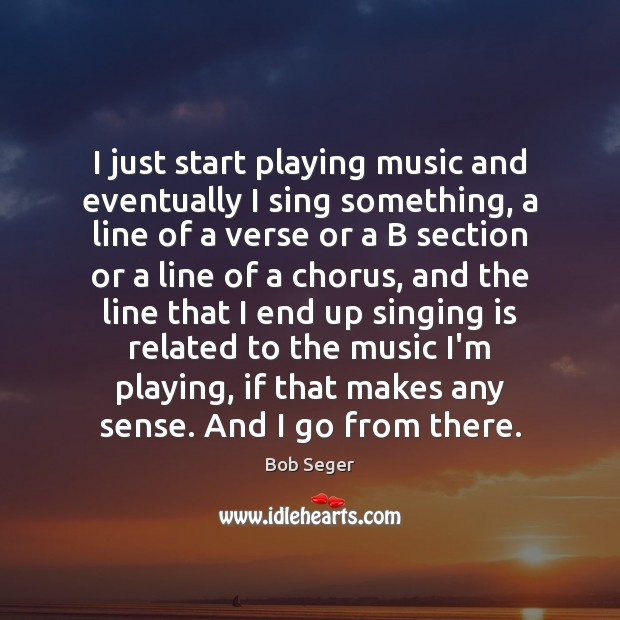 I just start playing music and eventually I sing something, a line Bob Seger Picture Quote