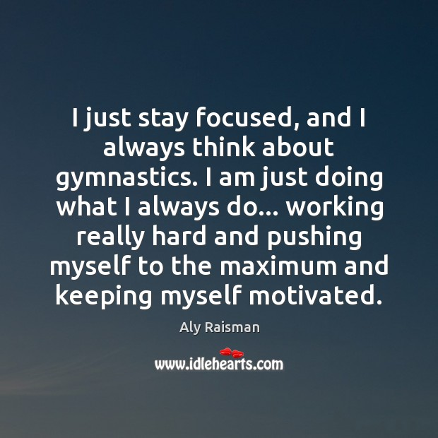 Image, I just stay focused, and I always think about gymnastics. I am