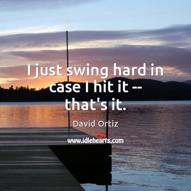 I just swing hard in case I hit it — that's it. Image