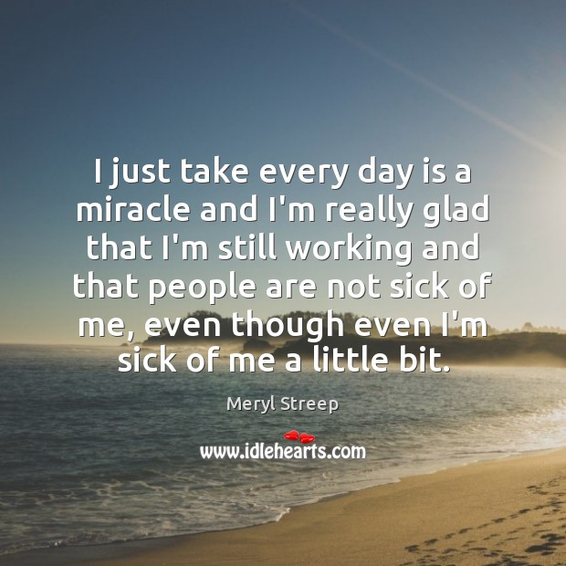 I just take every day is a miracle and I'm really glad Meryl Streep Picture Quote