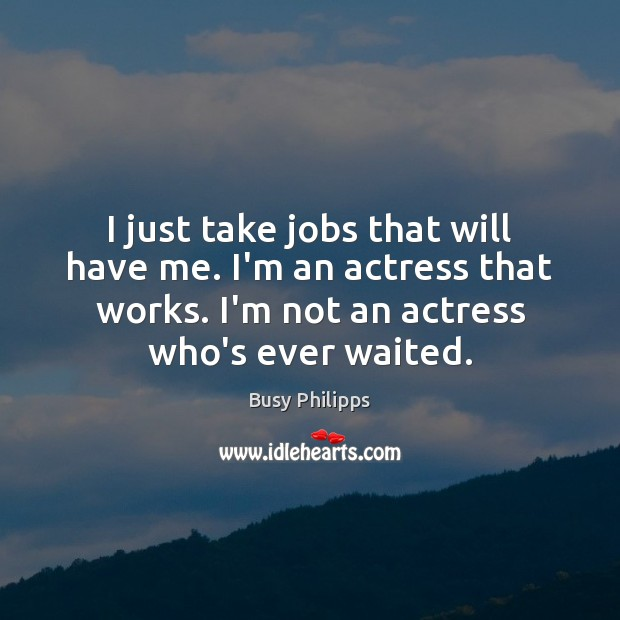 Image, I just take jobs that will have me. I'm an actress that