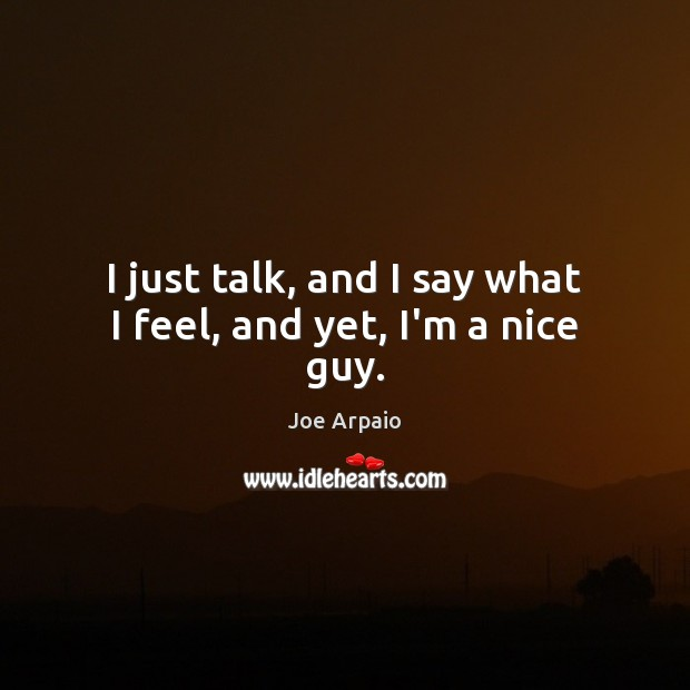 I just talk, and I say what I feel, and yet, I'm a nice guy. Image