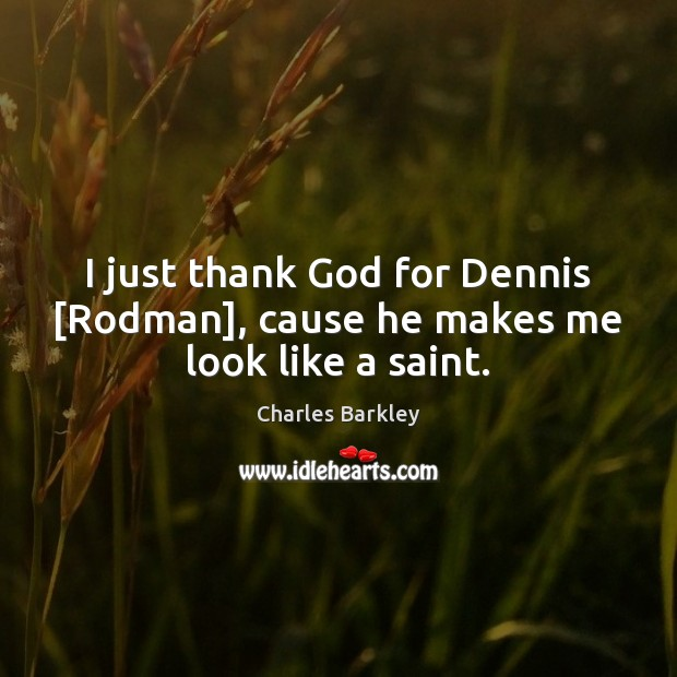 I just thank God for Dennis [Rodman], cause he makes me look like a saint. Charles Barkley Picture Quote
