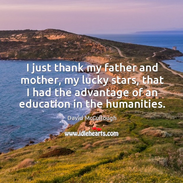 Image, I just thank my father and mother, my lucky stars, that I had the advantage of an education in the humanities.