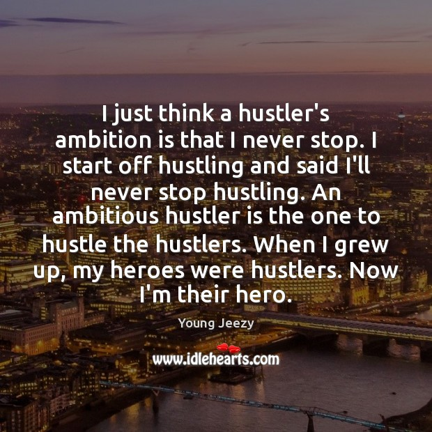 Image, I just think a hustler's ambition is that I never stop. I