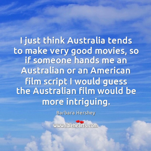 I just think australia tends to make very good movies, so if someone hands me an australian or Image