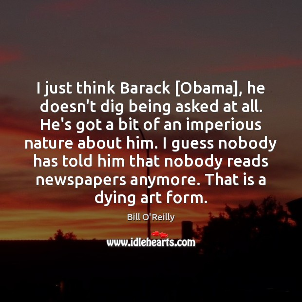 I just think Barack [Obama], he doesn't dig being asked at all. Bill O'Reilly Picture Quote
