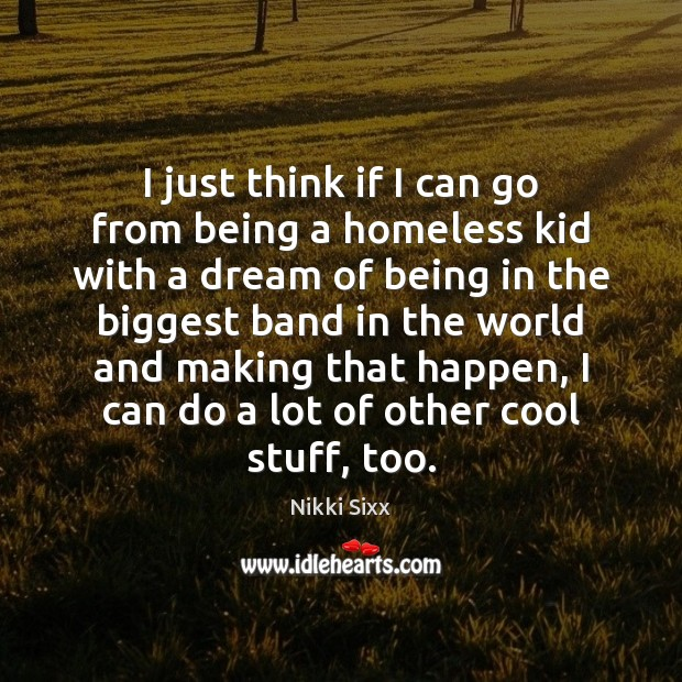 I just think if I can go from being a homeless kid Nikki Sixx Picture Quote