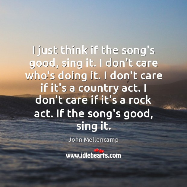 I just think if the song's good, sing it. I don't care John Mellencamp Picture Quote