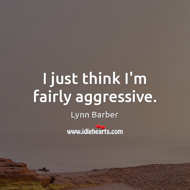 I just think I'm fairly aggressive. Lynn Barber Picture Quote