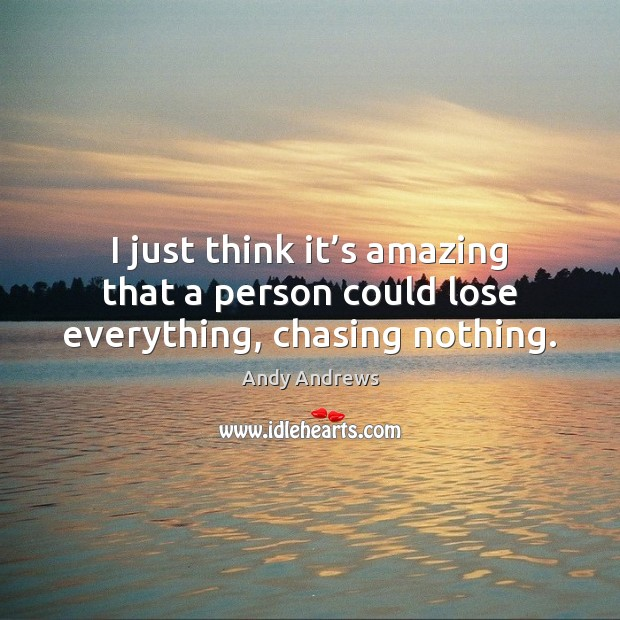 I just think it's amazing that a person could lose everything, chasing nothing. Image
