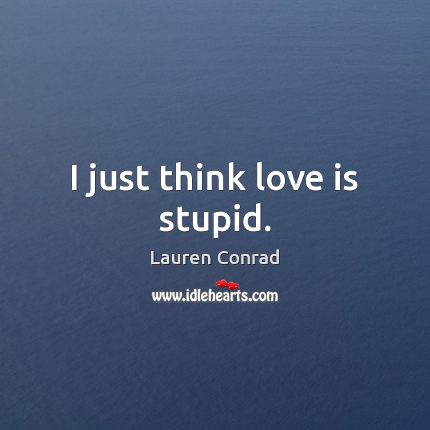 I just think love is stupid. Lauren Conrad Picture Quote
