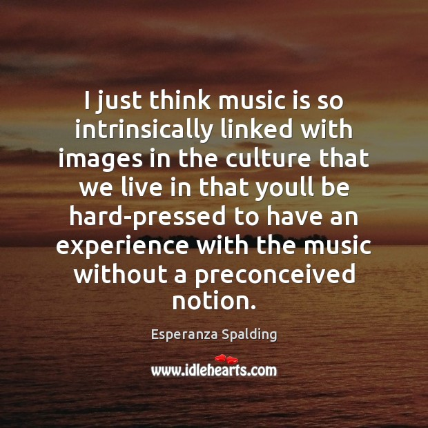 Image, I just think music is so intrinsically linked with images in the
